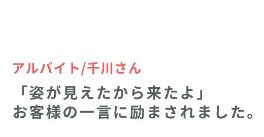 アルバイト/千川さん 「姿が見えたから来たよ」 お客様の一言に励まされました。