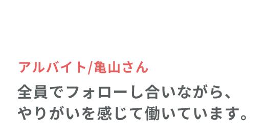 アルバイト/亀山さん 全員でフォローし合いながら、やりがいを感じて働いています。