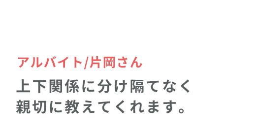アルバイト/片岡さん 上下関係に分け隔てなく親切に教えてくれます。